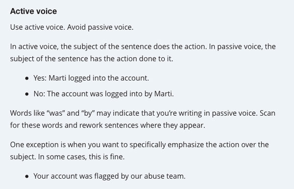 Active voice  Use active voice. Avoid passive voice.  In active voice, the subject of the sentence does the action. In passive voice, the subject of the sentence has the action done to it.  Yes: Marti logged into the account. No: The account was logged in