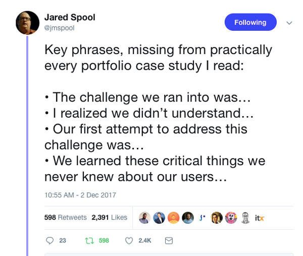 Key phrases, missing from practically every portfolio case study I read:  • The challenge we ran into was… • I realized we didn't understand… • Our first attempt to address this challenge was… • We learned these critical things we never kn