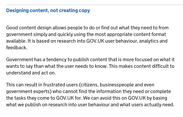 Designing content, not creating copy Good content design allows people to do or find out what they need to from government simply and quickly using the most appropriate content format available. It is based on research into GOV.UK user behaviour, analytic