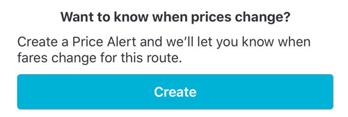 Want to know when prices change? Create a Price Alert and we'll let you know when fares change for this route. With blue button at the bottom that says