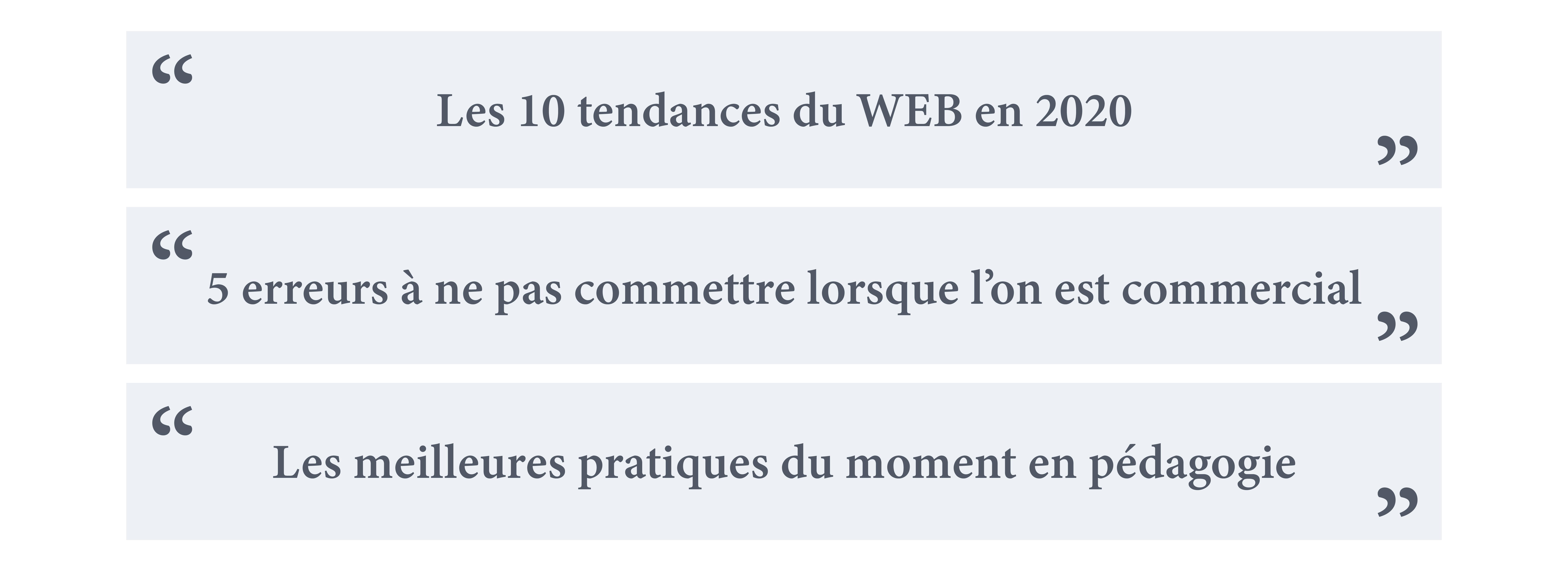 """""""les 10 tendances du WEB en 2020"""" ;  """"5 erreurs à ne pas commettre lorsque l'on est commercial"""" ;  """"les meilleures pratiques du moment en pédagogie"""" ;"""